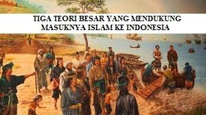SEJARAH MASUKNYA ISLAM KE INDONESIA DENGAN TIGA TEORI BESAR YANG MENDUKUNG