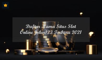 Daftar Nama Situs Slot Online Joker123 Terbaru 2021