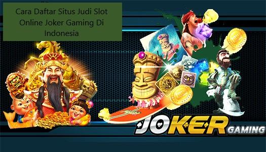 Cara Daftar Situs Judi Slot Online Joker Gaming Di Indonesia